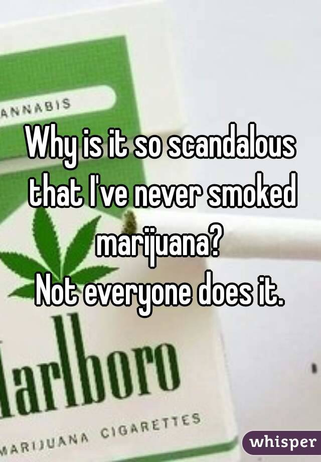Why is it so scandalous that I've never smoked marijuana?  Not everyone does it.
