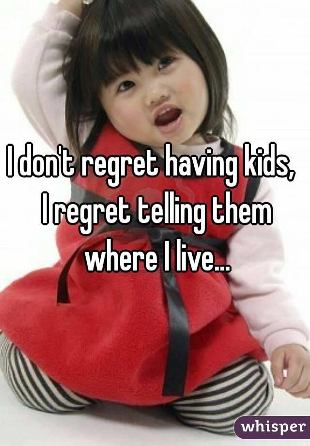 I don't regret having kids,  I regret telling them where I live...