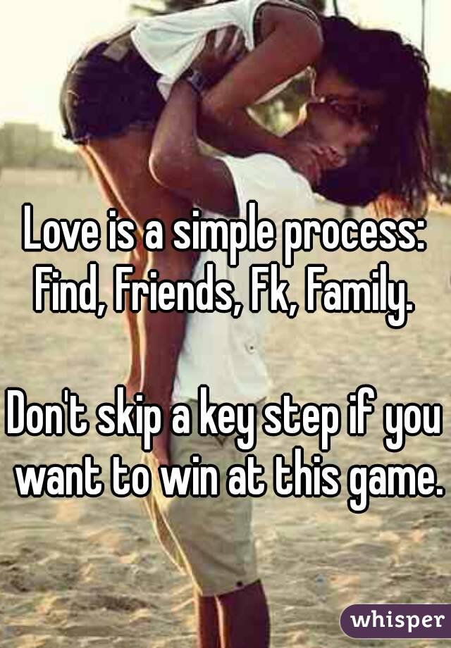 Love is a simple process: Find, Friends, Fk, Family.   Don't skip a key step if you want to win at this game.