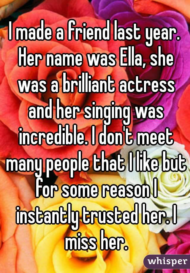 I made a friend last year. Her name was Ella, she was a brilliant actress and her singing was incredible. I don't meet many people that I like but for some reason I instantly trusted her. I miss her.