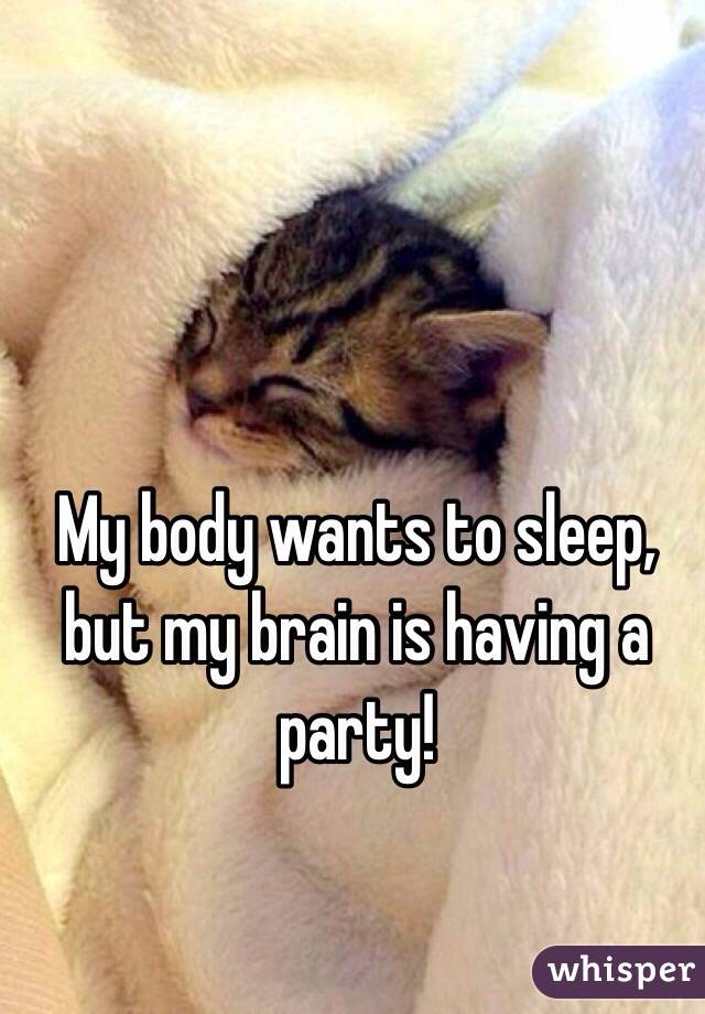 My body wants to sleep, but my brain is having a party!
