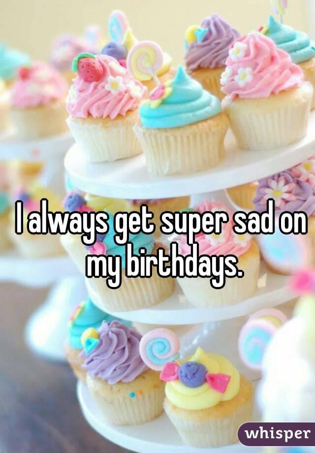 I always get super sad on my birthdays.