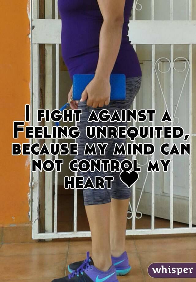 I fight against a Feeling unrequited, because my mind can not control my heart ❤