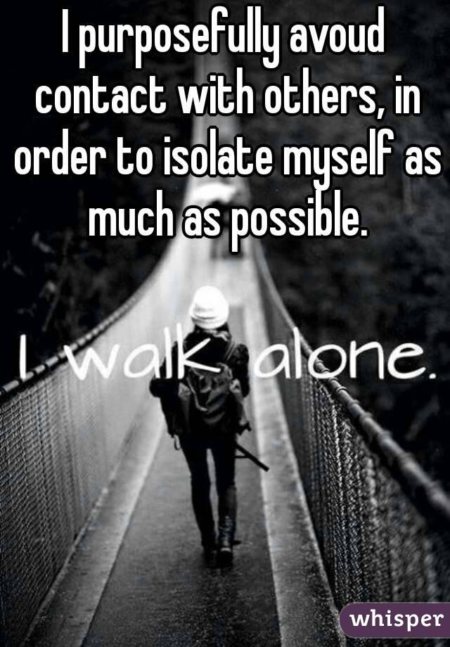 I purposefully avoud contact with others, in order to isolate myself as much as possible.