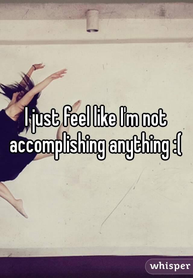 I just feel like I'm not accomplishing anything :(