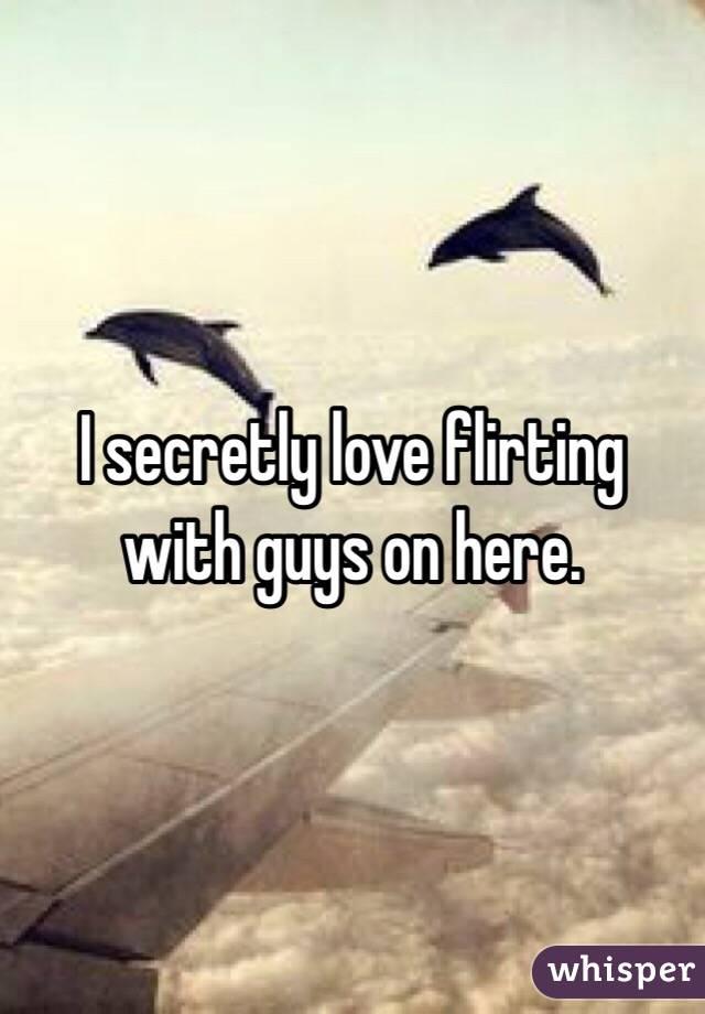 I secretly love flirting with guys on here.