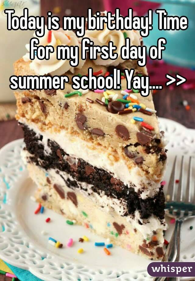 Today is my birthday! Time for my first day of summer school! Yay.... >>
