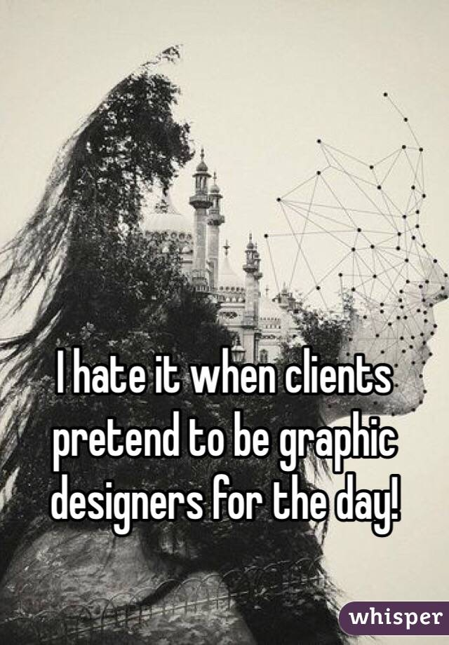 I hate it when clients pretend to be graphic designers for the day!