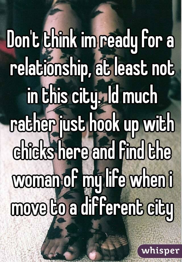 Don't think im ready for a relationship, at least not in this city.  Id much rather just hook up with chicks here and find the woman of my life when i move to a different city