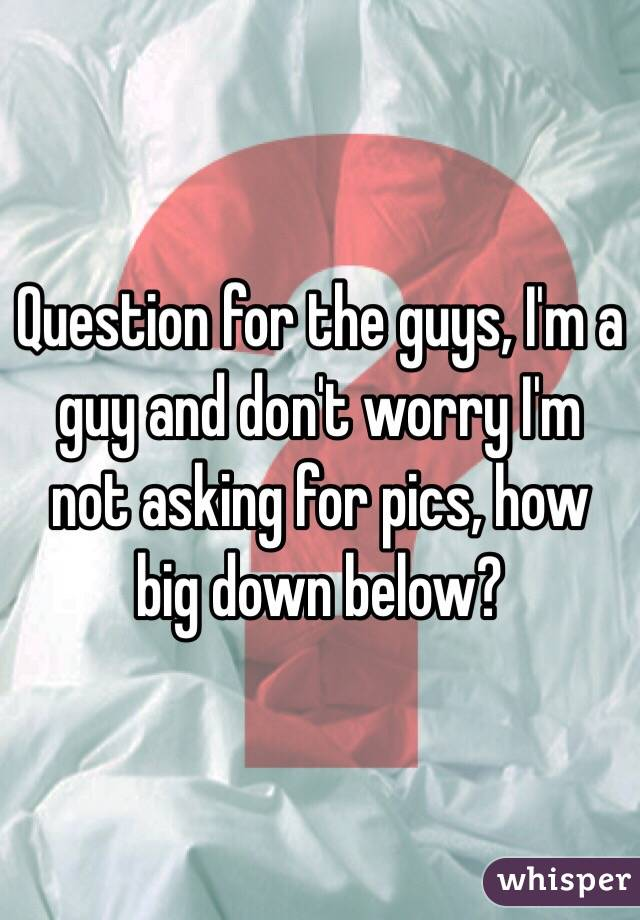 Question for the guys, I'm a guy and don't worry I'm not asking for pics, how big down below?