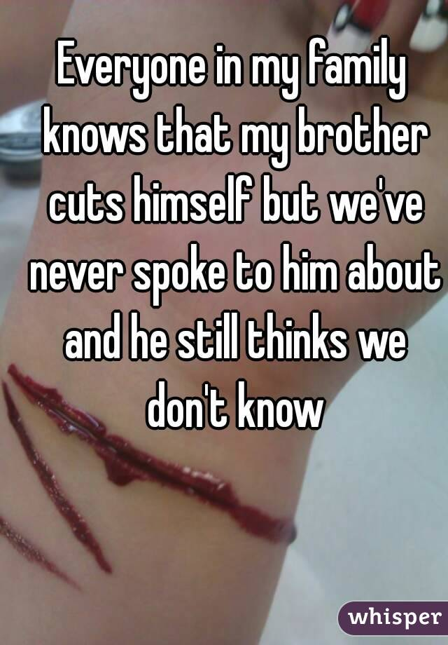 Everyone in my family knows that my brother cuts himself but we've never spoke to him about and he still thinks we don't know