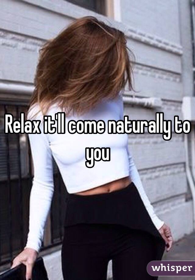 Relax it'll come naturally to you
