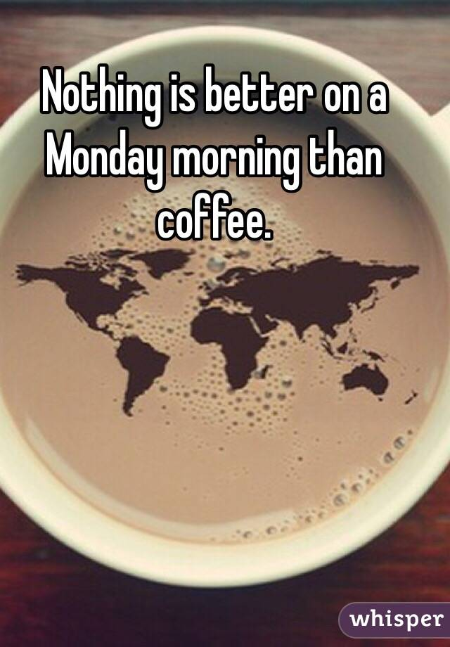 Nothing is better on a Monday morning than coffee.