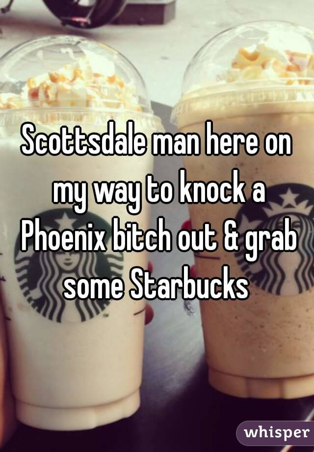 Scottsdale man here on my way to knock a Phoenix bitch out & grab some Starbucks