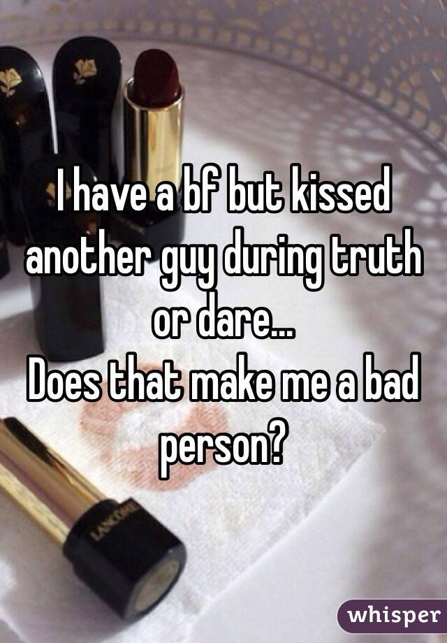 I have a bf but kissed another guy during truth or dare... Does that make me a bad person?