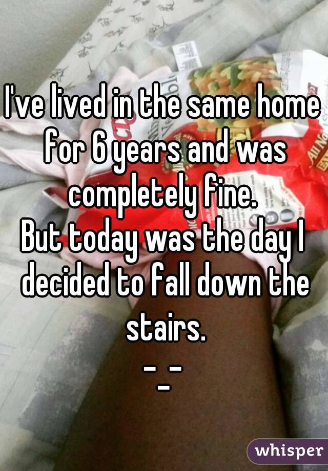 I've lived in the same home for 6 years and was completely fine.  But today was the day I decided to fall down the stairs. -_-