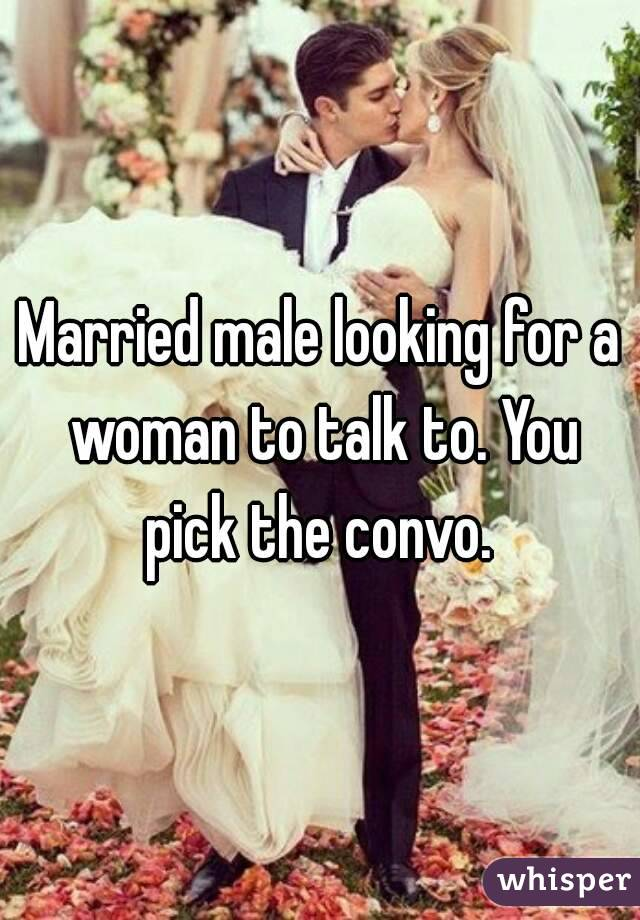 Married male looking for a woman to talk to. You pick the convo.