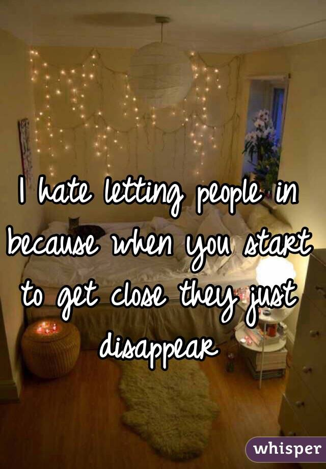 I hate letting people in because when you start to get close they just disappear