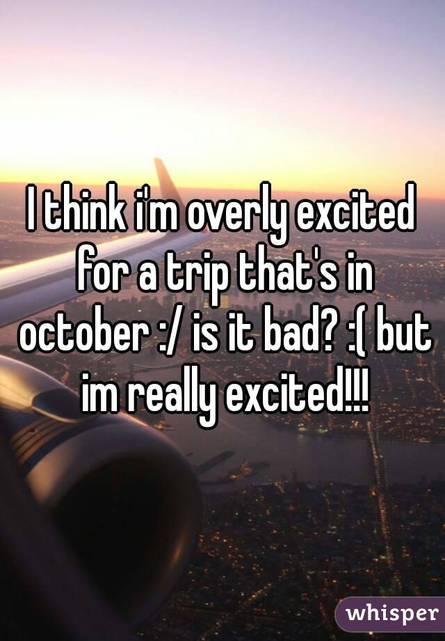 I think i'm overly excited for a trip that's in october :/ is it bad? :( but im really excited!!!