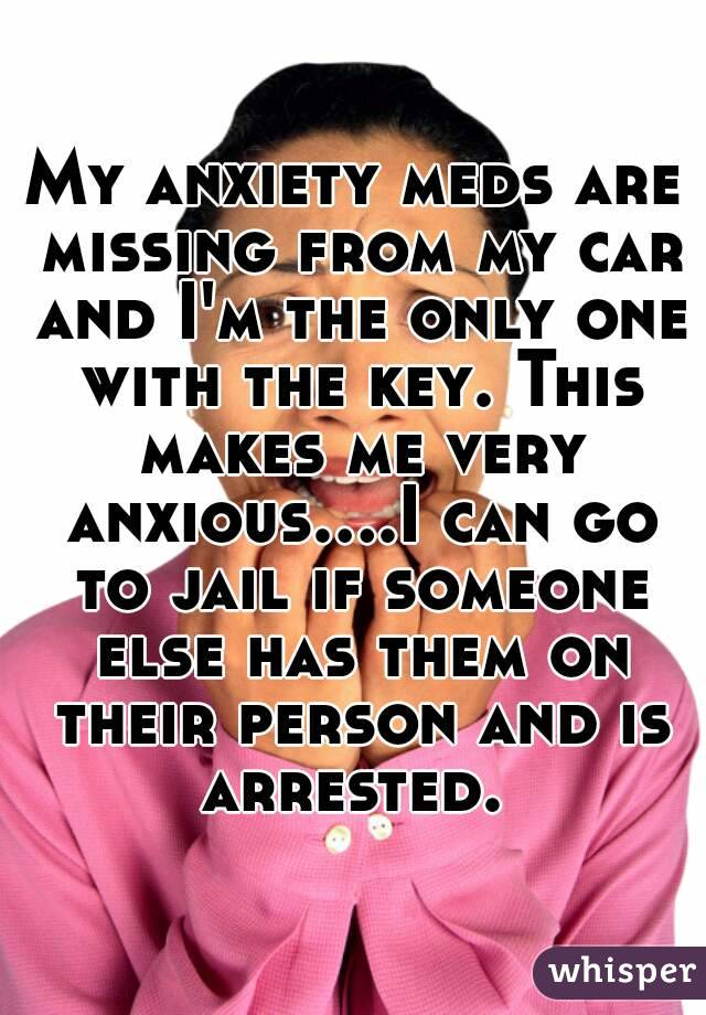 My anxiety meds are missing from my car and I'm the only one with the key. This makes me very anxious....I can go to jail if someone else has them on their person and is arrested.