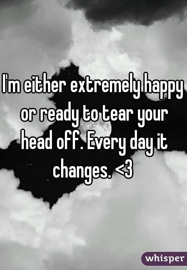 I'm either extremely happy or ready to tear your head off. Every day it changes. <3