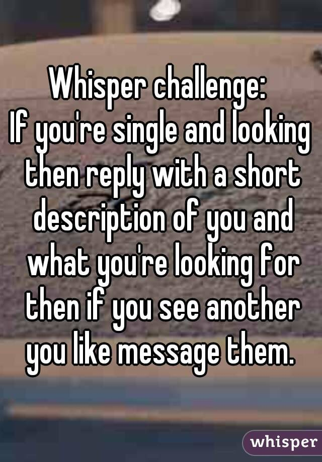 Whisper challenge:  If you're single and looking then reply with a short description of you and what you're looking for then if you see another you like message them.