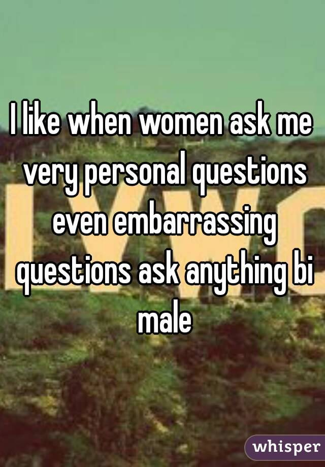I like when women ask me very personal questions even embarrassing questions ask anything bi male