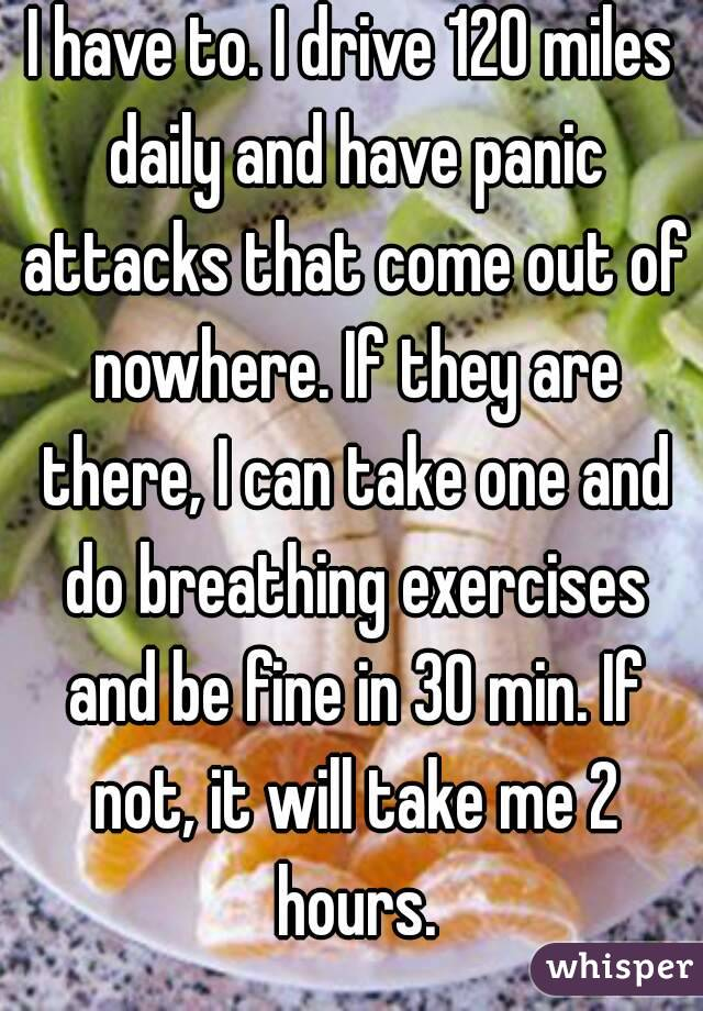 I have to. I drive 120 miles daily and have panic attacks that come out of nowhere. If they are there, I can take one and do breathing exercises and be fine in 30 min. If not, it will take me 2 hours.