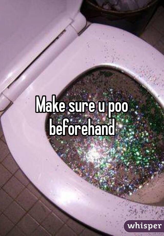 Make sure u poo beforehand