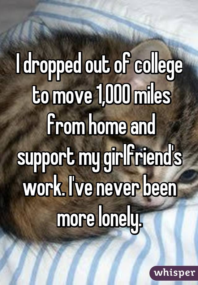I dropped out of college  to move 1,000 miles  from home and support my girlfriend's work. I've never been more lonely.