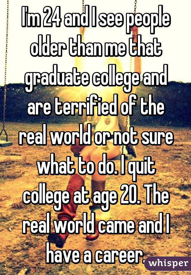 I'm 24 and I see people older than me that graduate college and are terrified of the real world or not sure what to do. I quit college at age 20. The real world came and I have a career.