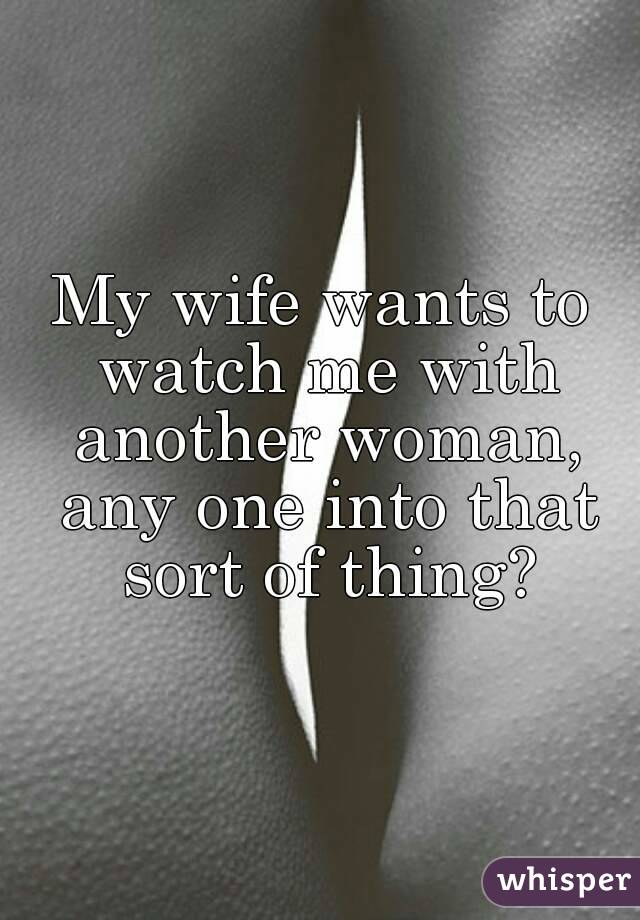 My wife wants to watch me