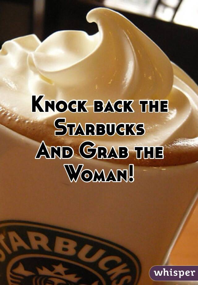 Knock back the Starbucks And Grab the Woman!
