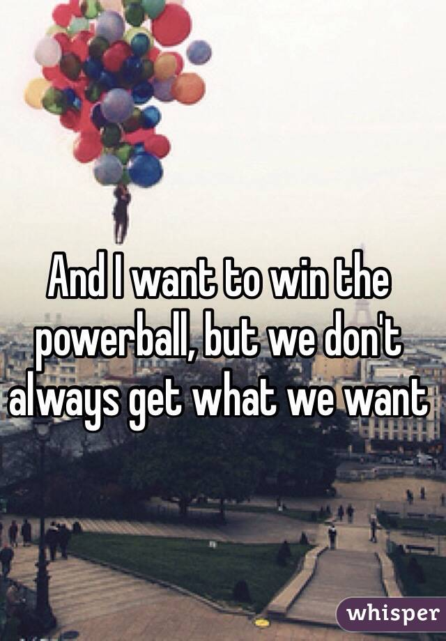 And I want to win the powerball, but we don't always get what we want