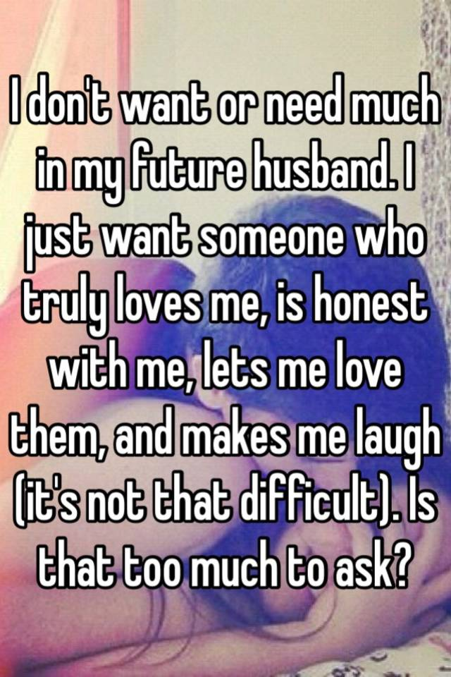 I don't want or need much in my future husband  I just want