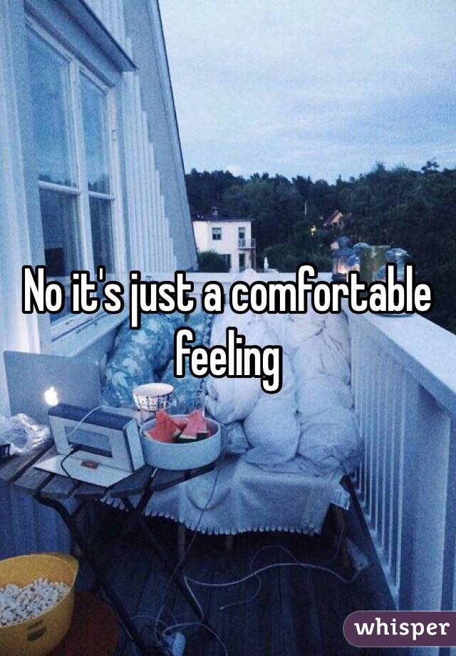 No it's just a comfortable feeling