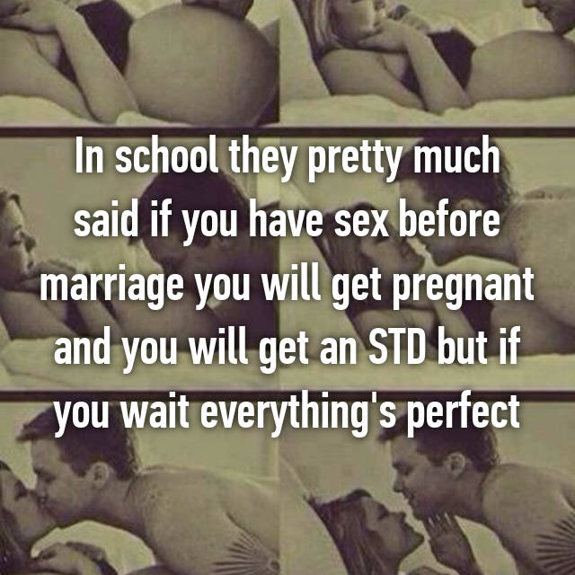 In school they pretty much said if you have sex before marriage you will get pregnant and you will get an STD but if you wait everything's perfect