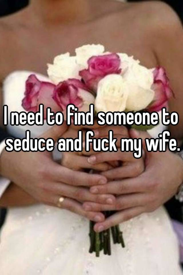Find someone to fuck my wife
