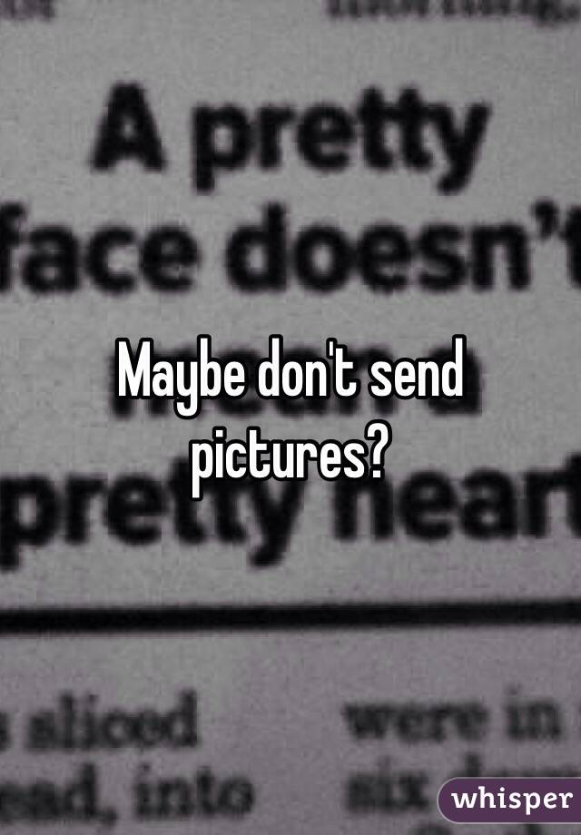 Maybe don't send pictures?