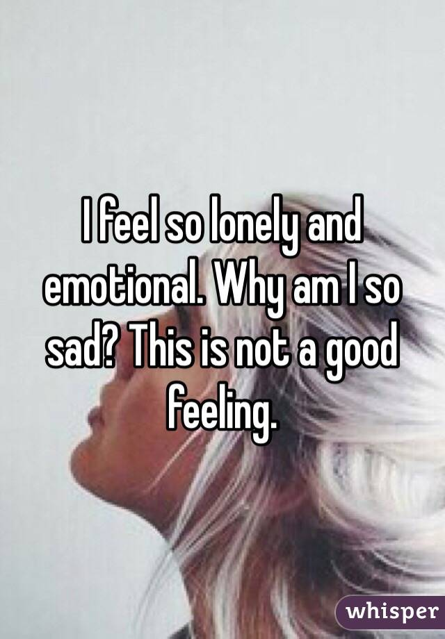 Why do i feel so sad and lonely