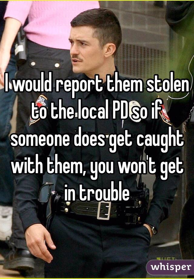 I would report them stolen to the local PD so if someone does get caught with them, you won't get in trouble