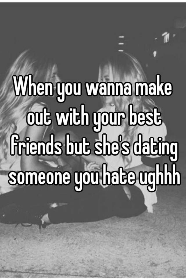 best friend dating someone you hate
