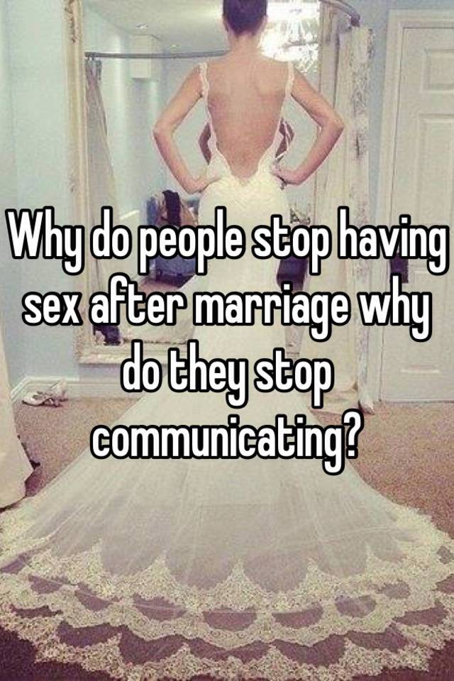 Why does sex stop after marage