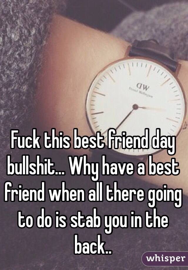 Fuck This Best Friend Day Bullshit Why Have A Best Friend When All There Going To