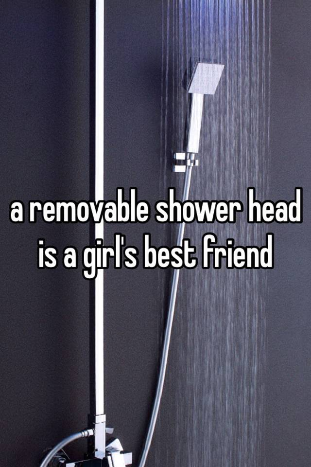 a removable shower head is a girl\'s best friend