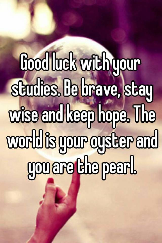 good luck with your studies be brave stay wise and keep hope the world is your oyster and you are the pearl