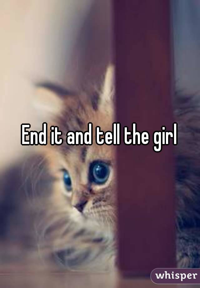 End it and tell the girl