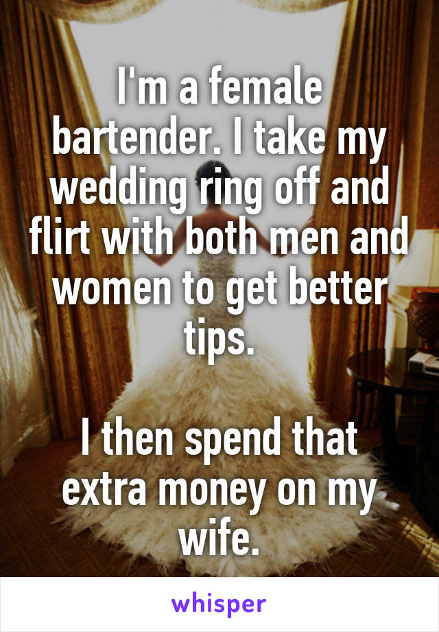 I'm a female bartender. I take my wedding ring off and flirt with both men and women to get better tips.  I then spend that extra money on my wife.