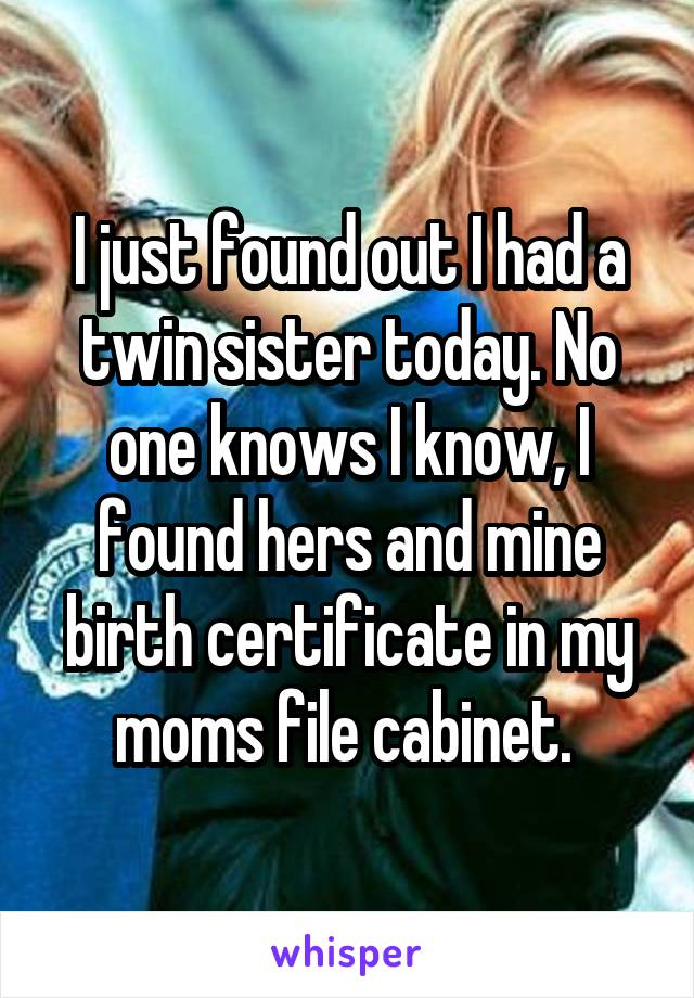 I just found out I had a twin sister today. No one knows I know, I found hers and mine birth certificate in my moms file cabinet.
