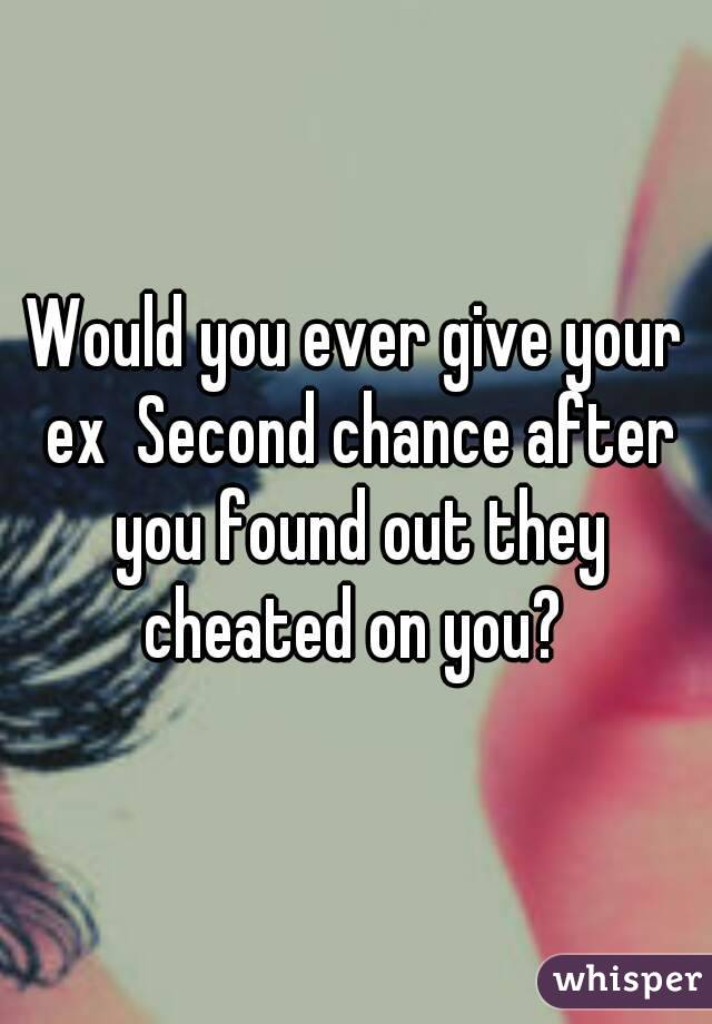 Would you ever give your ex Second chance after you found